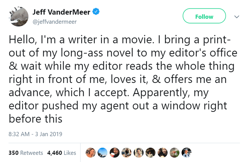 Text - Jeff VanderMeer Follow @jeffvandermeer Hello, I'm a writer in a movie. I bring a print- out of my long-ass novel to my editor's office & wait while my editor reads the whole thing right in front of me, loves it, & offers me an advance, which I accept. Apparently, my editor pushed my agent out a window right before this 8:32 AM 3 Jan 2019 350 Retweets 4,460 Likes
