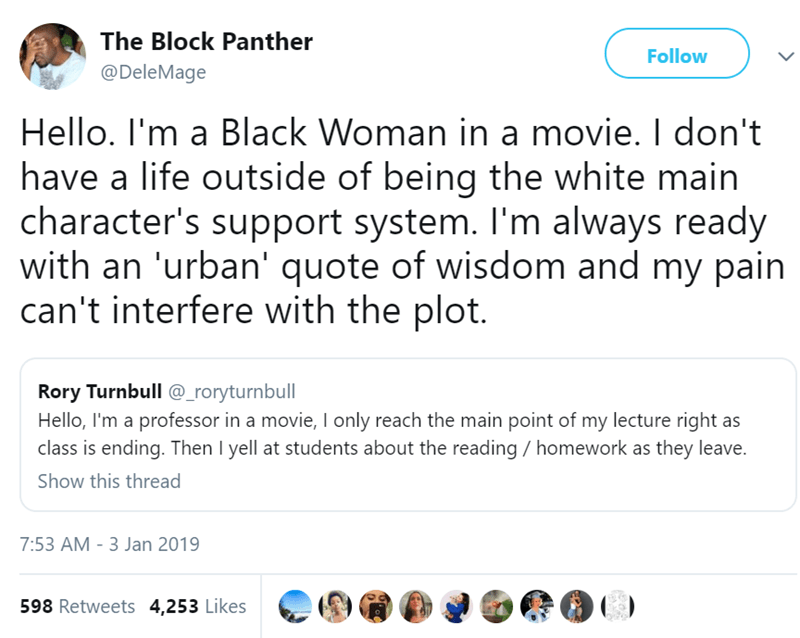 Text - The Block Panther Follow @DeleMage Hello. I'm a Black Woman in a movie. I don't have a life outside of being the white main character's support system. I'm always ready with an 'urban' quote of wisdom and my pain can't interfere with the plot. Rory Turnbull @_roryturnbull Hello, I'm a professor in a movie, Il only reach the main point of my lecture right as class is ending. Then I yell at students about the reading homework as they leave. Show this thread 7:53 AM - 3 Jan 2019 598 Retweets