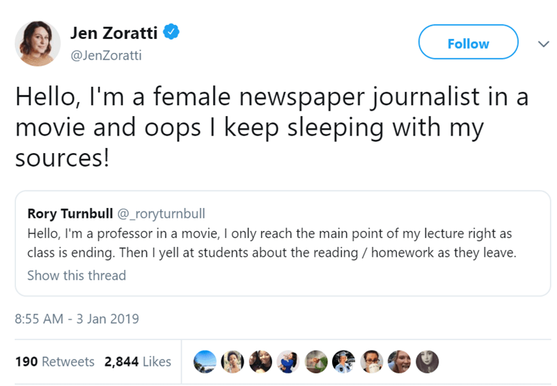 Text - Jen Zoratti Follow @JenZoratti Hello, I'm a female newspaper journalist in a movie and oops I keep sleeping with my sources! Rory Turnbull @_roryturnbul Hello, I'm a professor in a movie, I only reach the main point of my lecture right as class is ending. Then l yell at students about the reading homework as they leave. Show this thread 8:55 AM -3 Jan 2019 190 Retweets 2,844 Likes