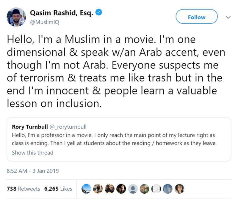 Text - Qasim Rashid, Esq. Follow @MuslimIQ Hello, I'm a Muslim in a movie. I'm one dimensional & speak w/an Arab accent, even though I'm not Arab. Everyone suspects me of terrorism & treats me like trash but in the end I'm innocent & people learn a valuable lesson on inclusion. Rory Turnbull @_roryturnbull Hello, I'm a professor in a movie, Il only reach the main point of my lecture right as class is ending. Then I yell at students about the reading homework as they leave. Show this thread 8:52