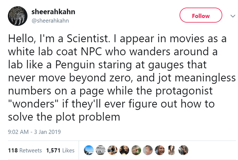 """Text - sheerahkahn @sheerahkahn Follow L Hello, I'm a Scientist. I appear in movies as a white lab coat NPC who wanders around a lab like a Penguin staring at gauges that never move beyond zero, and jot meaningless numbers on a page while the protagonist """"wonders"""" if they'll ever figure out how to solve the plot problem 9:02 AM -3 Jan 2019 118 Retweets 1,571 Likes OMPASS 1ORALITY"""