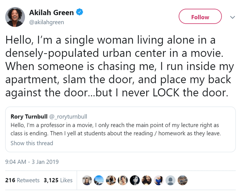 Text - Akilah Green Follow @akilahgreen Hello, I'm a single woman living alone in a densely-populated urban center in a movie. When someone is chasing me, I run inside my apartment, slam the door, and place my back against the door...but I never LOCK the door Rory Turnbull @_roryturnbull Hello, I'm a professor in a movie, Il only reach the main point of my lecture right as class is ending. Then l yell at students about the reading homework as they leave. Show this thread 9:04 AM 3 Jan 2019 216 R