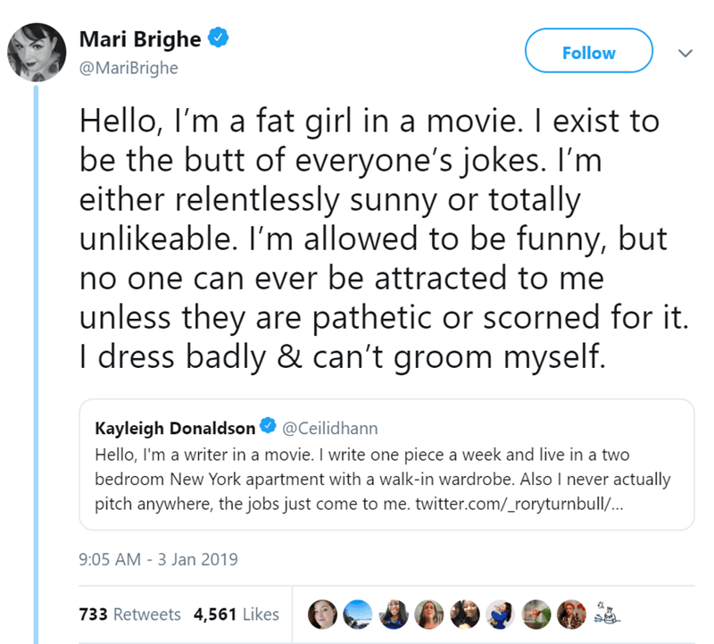 Text - Mari Brighe Follow @MariBrighe Hello, I'm a fat girl in a movie. I exist to be the butt of everyone's jokes. I'm either relentlessly sunny or totally unlikeable. I'm allowed to be funny, but no one can ever be attracted to me unless they are pathetic or scorned for it. I dress badly & can't groom myself. Kayleigh Donaldson @Ceilidhann Hello, I'm a writer in a movie. I write one piece a week and live in a two bedroom New York apartment with a walk-in wardrobe. Also I never actually pitch a
