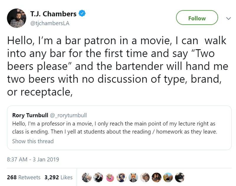 """Text - T.J. Chambers Follow @tjchambersLA Hello, I'm a bar patron in a movie, I can walk into any bar for the first time and say """"Two beers please"""" and the bartender will hand me two beers with no discussion of type, brand, or receptacle, Rory Turnbull @_roryturnbull Hello, I'm a professor in a movie, I only reach the main point of my lecture right as class is ending. Then I yell at students about the reading homework as they leave. Show this thread 8:37 AM - 3 Jan 2019 268 Retweets 3,292 Likes"""