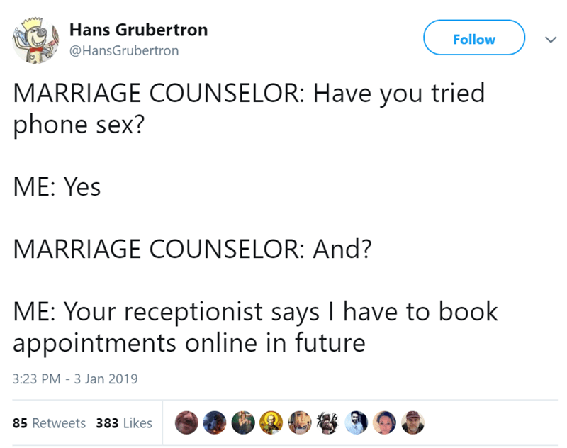 Text - Hans Grubertron Follow @HansGrubertron MARRIAGE COUNSELOR: Have you tried phone sex? ME: Yes MARRIAGE CUNSELOR: And? ME: Your receptionist says I have to book appointments online in future 3:23 PM 3 Jan 2019 85 Retweets 383 Likes
