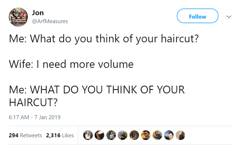 Text - Jon Follow @ArfMeasures Me: What do you think of your haircut? Wife: I need more volume Me: WHAT DO YOU THINK OF YOUR HAIRCUT? 6:17 AM - 7 Jan 2019 294 Retweets 2,316 Likes