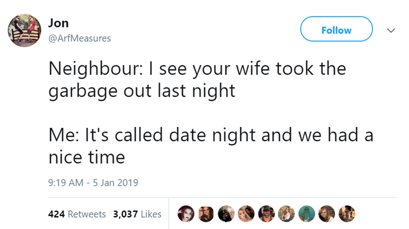 Text - Jon Follow @ArfMeasures Neighbour: I see your wife took the garbage out last night Me: It's called date night and we had a nice time 9:19 AM - 5 Jan 2019 424 Retweets 3,037 Likes