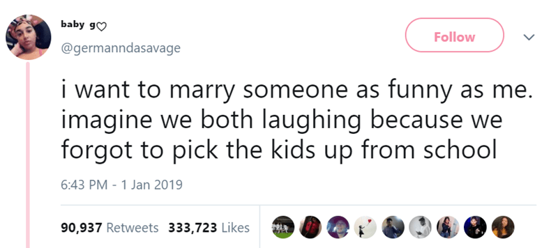 Text - baby g Follow @germanndasavage i want to marry someone as funny as me imagine we both laughing because we forgot to pick the kids up from school 6:43 PM - 1 Jan 2019 90,937 Retweets 333,723 Likes