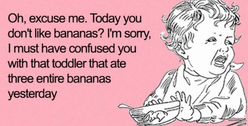 Text - Oh, excuse me. Today you don't like bananas? I'm sorry, I must have confused you with that toddler that ate three entire bananas yesterday