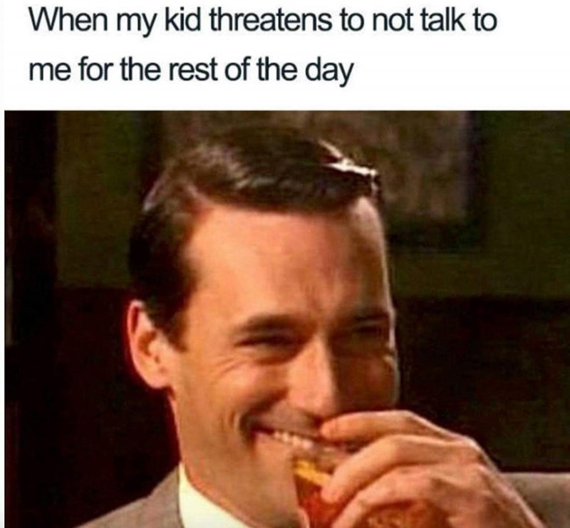 meme about your kid threatening you with pic of Don Draper laughing into his whiskey