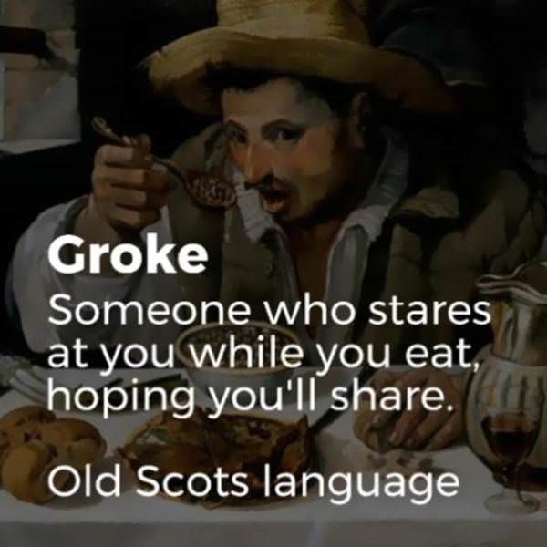 Facial expression - Groke Someone who stares at you while you eat, hoping you'll share. Old Scots language