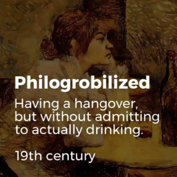 Text - Philogrobilized Having a hangover, but without admitting to actually drinking. 19th century