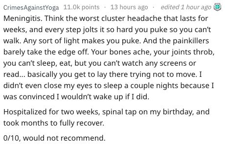 Text - edited1 hour ago CrimesAgainstYoga 11.0k points13 hours ago Meningitis. Think the worst cluster headache that lasts for weeks, and every step jolts it so hard you puke so you can't walk. Any sort of light makes you puke. And the painkillers barely take the edge off. Your bones ache, your joints throb, you can't sleep, eat, but you can't watch any screens or read... basically you get to lay there trying not to move. I didn't even close my eyes to sleep a couple nights because I was convinc