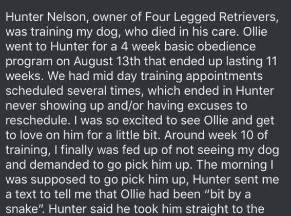 dog trainer scam - Text - Hunter Nelson, owner of Four Legged Retrievers, was training my dog, who died in his care. Ollie went to Hunter for a 4 week basic obedience program on August 13th that ended up lasting 11 weeks. We had mid day training appointments scheduled several times, which ended in Hunter never showing up and/or having excuses to reschedule. I was so excited to see Ollie and get to love on him for a little bit. Around week 10 of training, I finally was fed up of not seeing my dog