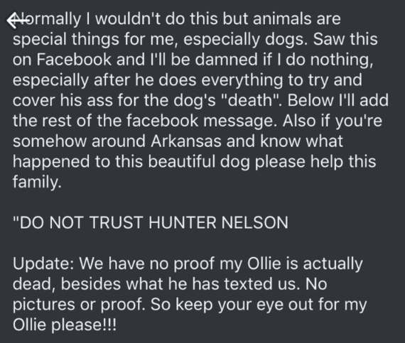 "dog trainer scam - Text - FAormally I wouldn't do this but animals are special things for me, especially dogs. Saw this on Facebook and 'l be damned if I do nothing, especially after he does everything to try and cover his ass for the dog's ""death"". Below I'll add the rest of the facebook message. Also if you're somehow around Arkansas and know what happened to this beautiful dog please help this family. ""DO NOT TRUST HUNTER NELSON Update: We have no proof my Ollie is actually dead, besides what"