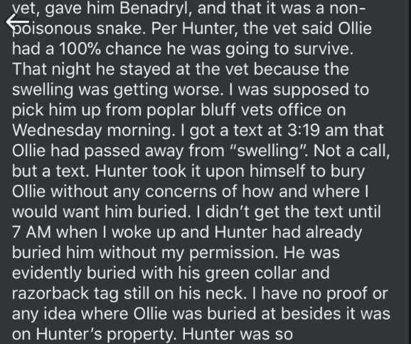 "dog trainer scam - Text - yet, gave him Benadryl, and that it was a non- oisonouse senanke. Per Hunter, the vet said Ollie had a 100% chance he was going to survive. That night he stayed at the vet because the swelling was getting worse. I was supposed to pick him up from poplar bluff vets office on Wednesday morning. I got a text at 3:19 am that Ollie had passed away from ""swelling"". Not a call, but a text. Hunter took it upon himself to bury Ollie without any concerns of how and whereI would w"