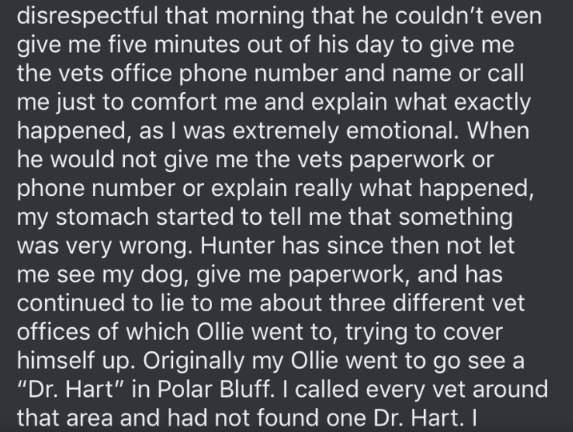 dog trainer scam - Text - disrespectful that morning that he couldn't even give me five minutes out of his day to give me the vets office phone number and name or call me just to comfort me and explain what exactly happened, as I was extremely emotional. When he would not give me the vets paperwork or phone number or explain really what happened, my stomach started to tell me that something was very wrong. Hunter has since then not let me see my dog, give me paperwork, and has continued to lie t