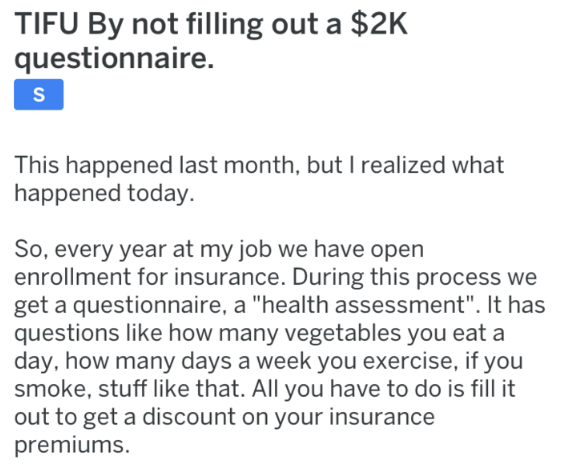 """Text - TIFU By not filling out a $2K questionnaire. S This happened last month, but I realized what happened today. So, every year at my job we have open enrollment for insurance. During this process we get a questionnaire, a """"health assessment"""". It has questions like how many vegetables you eat a day, how many days a week you exercise, if you smoke, stuff like that. All you have to do is fill it out to get a discount on your insurance premiums"""