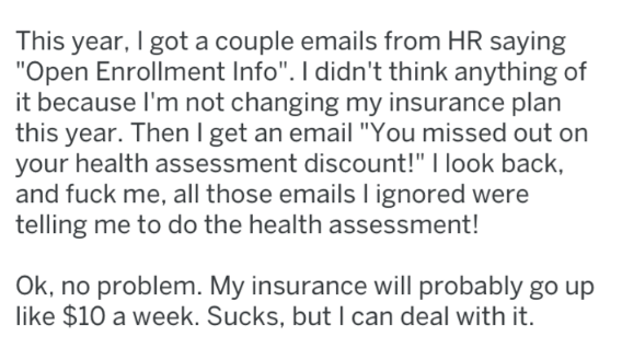 """Text - This year, I got a couple emails from HR saying """"Open Enrollment Info"""". I didn't think anything of it because I'm not changing my insurance plan this year. Then I get an email """"You missed out on your health assessment discount!"""" I look back, and fuck me, all those emails I ignored were telling me to do the health assessment! Ok, no problem. My insurance will probably go up like $10 a week. Sucks, but I can deal with it."""