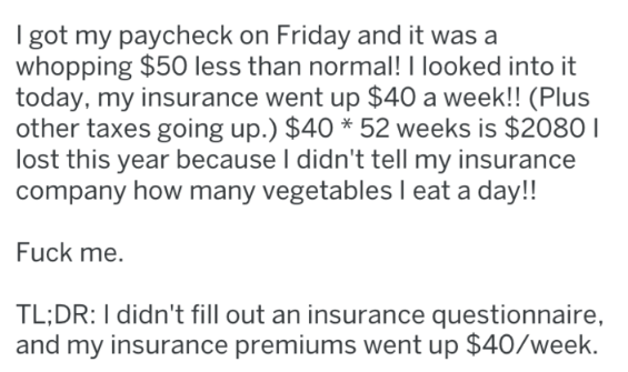 Text - I got my paycheck on Friday and it was a whopping $50 less than normal! I looked into it today, my insurance went up $40 a week!! (Plus other taxes going up.) $40 * 52 weeks is $2080 lost this year because I didn't tell my insurance company how many vegetables l eat a day!! Fuck me. TL;DR: I didn't fill out an insurance questionnaire and my insurance premiums went up $40/week.
