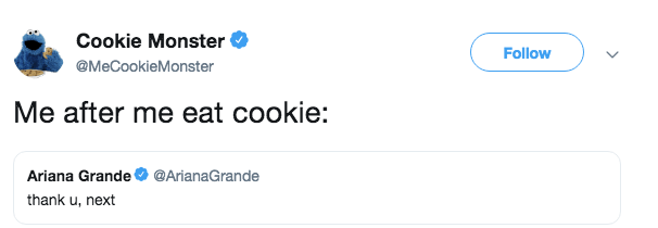 Text - Cookie Monster Follow @MeCookieMonster Me after me eat cookie: Ariana Grande @ArianaGrande thank u, next