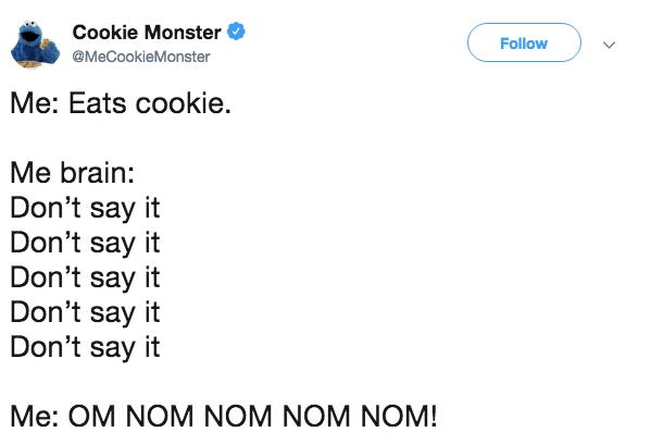 Text - Cookie Monster Follow @MeCookieMonster Me: Eats cookie. Me brain: Don't say it Don't say it Don't say it Don't say it Don't say it Me: OM NOM NOM NOM NOM!
