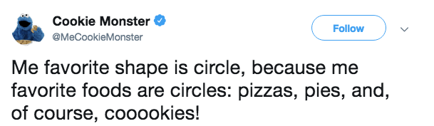 Text - Cookie Monster Follow @MeCookieMonster Me favorite shape is circle, because me favorite foods are circles: pizzas, pies, and, of course, coo0okies!