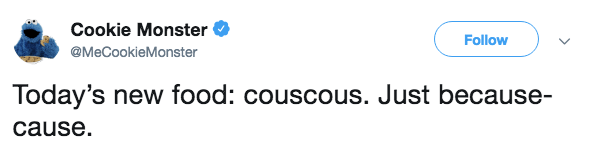 Text - Cookie Monster Follow @MeCookieMonster Today's new food: couscous. Just because- cause