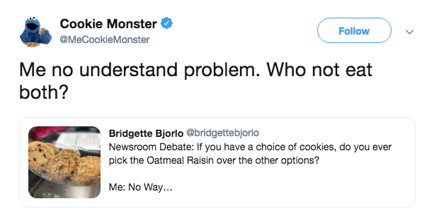 Text - Cookie Monster Follow @MeCookieMonster Me no understand problem. Who not eat both? Bridgette Bjorlo @bridgettebjorlo Newsroom Debate: If you have a choice of cookies, do you ever pick the Oatmeal Raisin over the other options? Me: No Way..