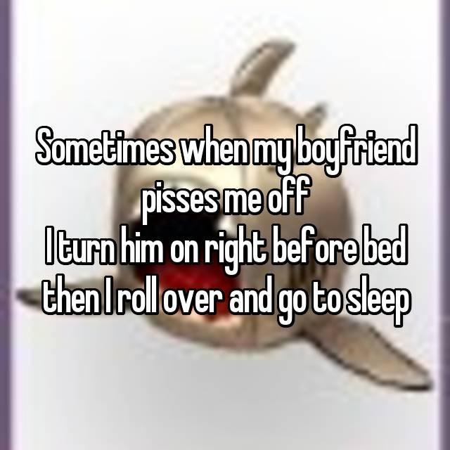 Text - Sometimes when my boyfiriend pisses me off Iturn him on right beforebed then Irollover and go tosleep