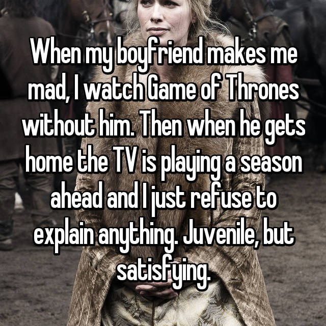 Facial expression - When my boyfriend makes me mad,I watch Game of Thrones without him. Then when he gets home the TV is playing a season ahead and ljust refuse to explain anything Juvenile,but satisfying