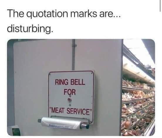 """Caption that reads, """"The quotation marks are...disturbing"""" above a sign in a grocery store that reads, """"Ring bell for meat service"""""""