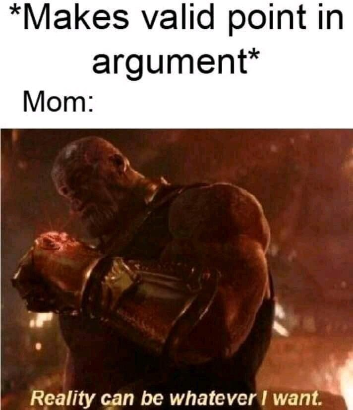 "Caption that reads, ""*Makes valid point in argument;* Mom: ..."" above a still of Thanos saying, ""Reality can be whatever I want"""