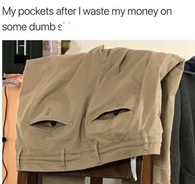 Meme about wasting money with pic of pants that look like they're side eyeing you
