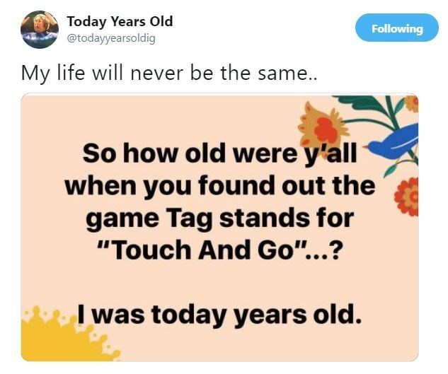 """Text - Today Years Old @todayyearsoldig Following My life will never be the same.. So how old were y'all when you found out the game Tag stands for """"Touch And Go""""...? I was today years old."""