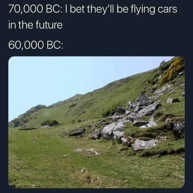 dumb but true - Mountainous landforms - 70,000 BC: I bet they'll be flying cars in the future 60,000 BC: