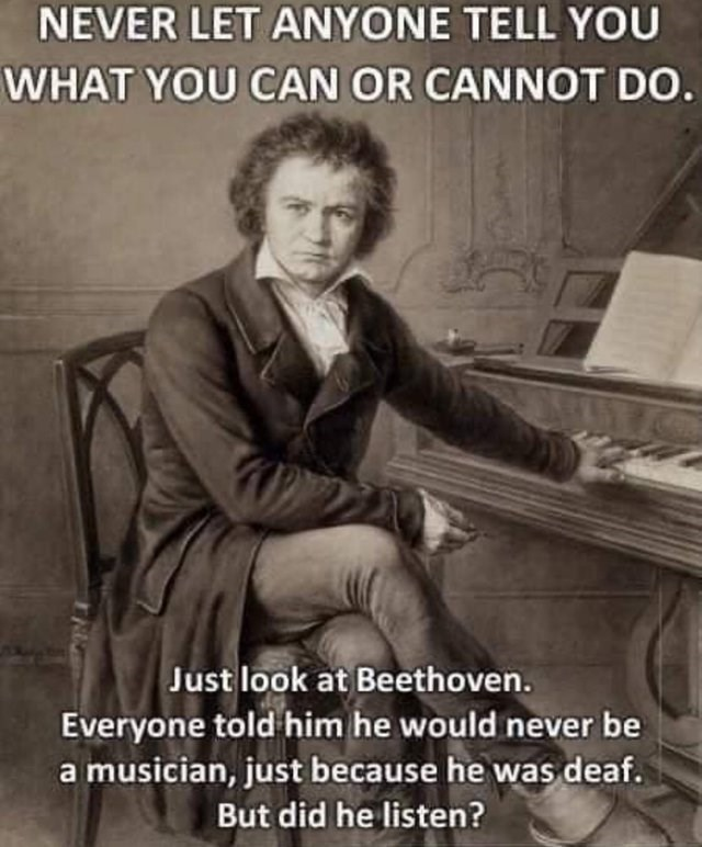dumb but true - drawing beethoven next to piano - NEVER LET ANYONE TELL YOU WHAT YOU CAN OR CANNOT DO. Just look at Beethoven. Everyone told him he would never be a musician, just because he was deaf. But did he listen?