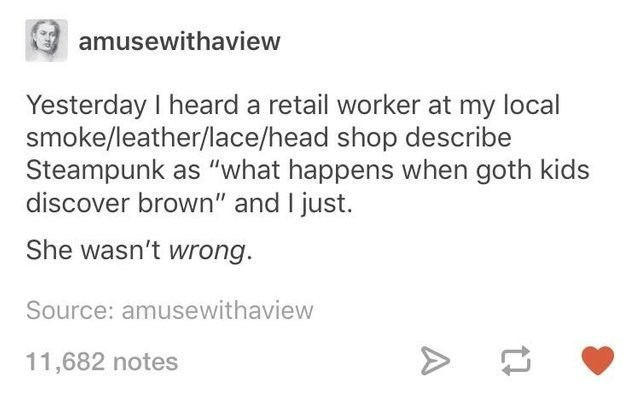 """twitter dumb but true - Text - amusewithaview Yesterday I heard a retail worker at my local smoke/leather/lace/head shop describe Steampunk as """"what happens when goth kids discover brown"""" and I just. She wasn't wrong. Source: amusewithaview 11,682 notes A"""