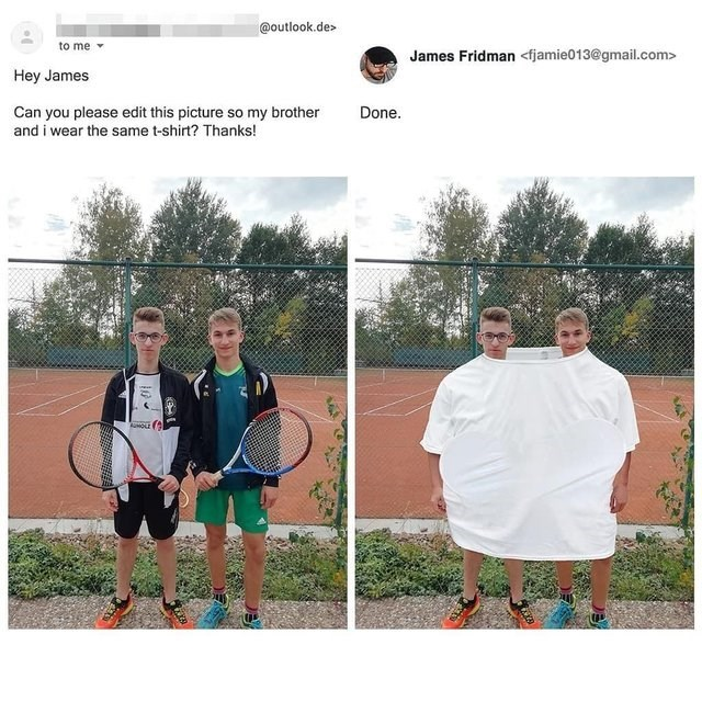 dumb but true - Tennis - @outlook.de to me James Fridman<fjamie013@gmail.com> Hey James Can you please edit this picture so my brother and i wear the same t-shirt? Thanks! Done.