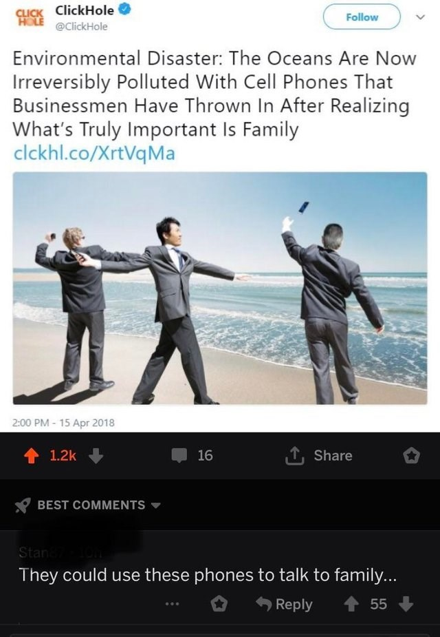Text - CLICK ClickHole HOLE @ClickHole Follow Environmental Disaster: The Oceans Are Now Irreversibly Polluted With Cell Phones That Businessmen Have Thrown In After Realizing What's Truly Important Is Family clckhl.co/XrtVqMa 2:00 PM- 15 Apr 2018 1.2k 16 Share BEST COMMENTS Stan They could use these phones to talk to family... Reply 55