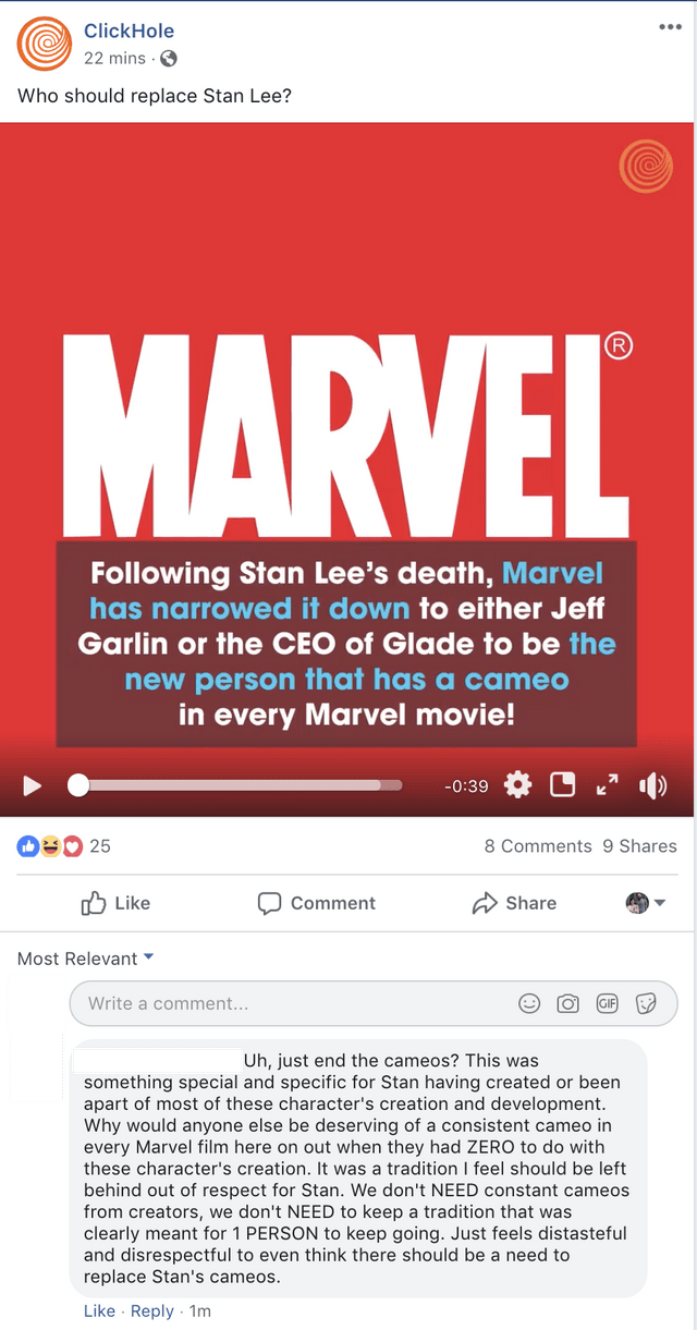 Text - ClickHole 22 mins Who should replace Stan Lee? MARVEL Following Stan Lee's death, Marvel has narrowed it down to either Jeff Garlin or the CEO of Glade to be the new person that has a cameo in every Marvel movie! -0:39 OUo 25 8 Comments 9 Shares Like Share Comment Most Relevant Write a comment... Uh, just end the cameos? This was something special and specific for Stan having created or been apart of most of these character's creation and development Why would anyone else be deserving of