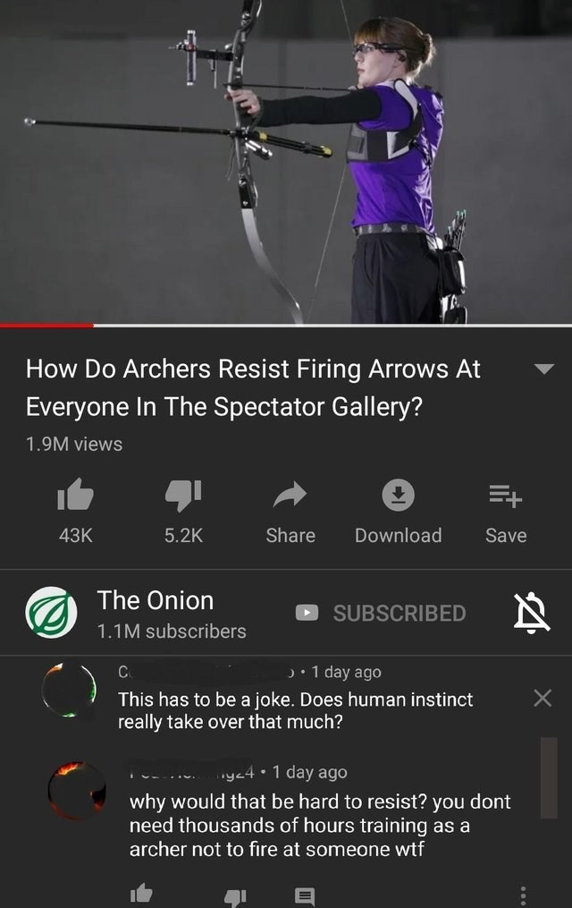 Text - How Do Archers Resist Firing Arrows At Everyone In The Spectator Gallery? 1.9M views 5.2K Share Download Save 43K The Onion SUBSCRIBED 1.1M subscribers 1 day ago This has to be a joke. Does human instinct really take over that much? y4 1 day ago why would that be hard to resist? you dont need thousands of hours training as a archer not to fire at someone wtf