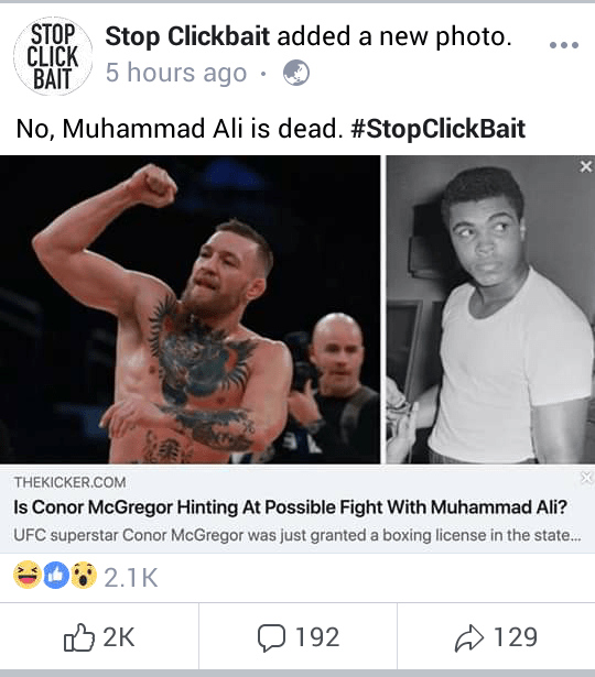 Text - STOP Stop Clickbait added a new photo CLICK BAIT 5 hours ago No, Muhammad Ali is dead. #StopClickBait THEKICKER.COM Is Conor McGregor Hinting At Possible Fight With Muhammad Ali? UFC superstar Conor McGregor was just granted a boxing license in the state... 2.1 K 2K 192 129
