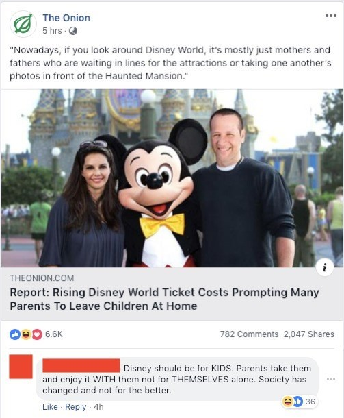 """Font - The Onion 5 hrs """"Nowadays, if you look around Disney World, it's mostly just mothers and fathers who are waiting in lines for the attractions or taking one another's photos in front of the Haunted Mansion ."""" THEONION.COM Report: Rising Disney World Ticket Costs Prompting Many Parents To Leave Children At Home 6.6K 782 Comments 2,047 Shares Disney should be for KIDS. Parents take them and enjoy it WITH them not for THEMSELVES alone. Society has changed and not for the better. 36 Like Reply"""