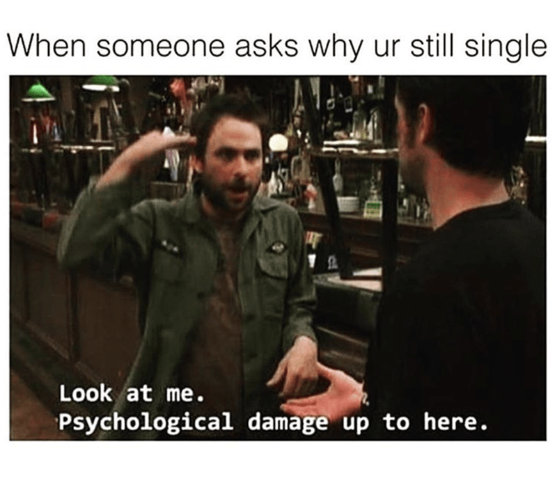 "Caption that reads, ""When someone asks why you're still single"" above a still of Charlie from 'It's Always Sunny' saying, ""Look at me, psychological damage up to here"""