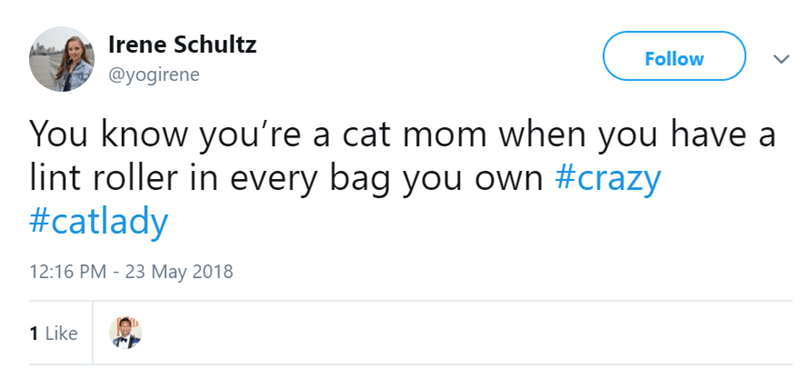 Text - Irene Schultz Follow @yogirene You know you're a cat mom when you have a lint roller in every bag you own #crazy #catlady 12:16 PM - 23 May 2018 1 Like