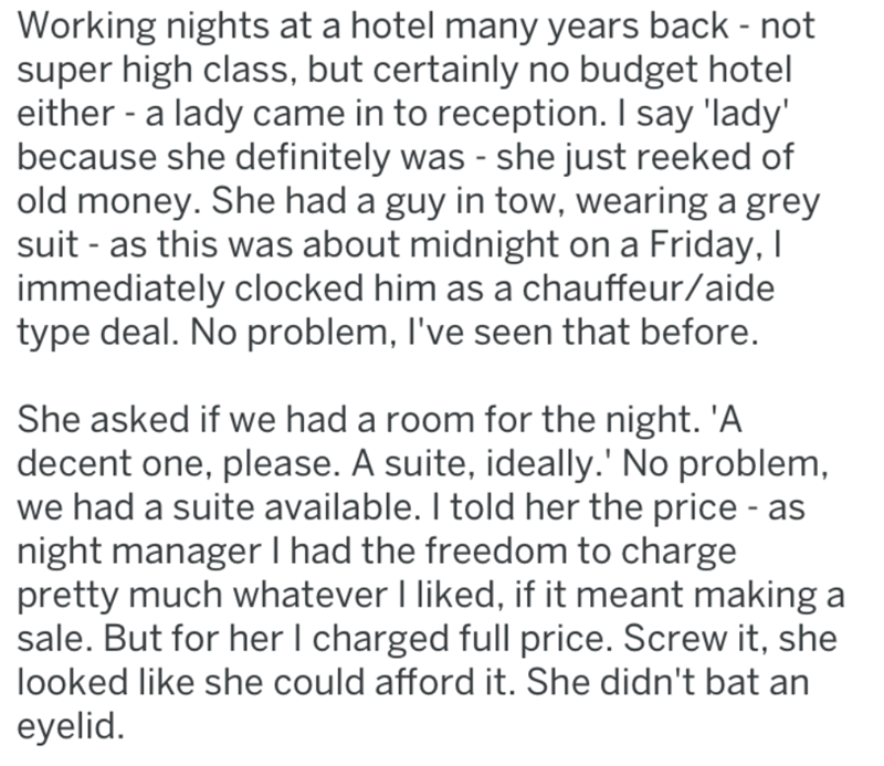 Text - Working nights at a hotel many years back - not super high class, but certainly no budget hotel either a lady came in to reception. I say 'lady' because she definitely was - she just reeked of old money. She had a guy in tow, wearing a grey suit - as this was about midnight on a Friday, I immediately clocked him as a chauffeur/aide type deal. No problem, I've seen that before. She asked if we had a room for the night. 'A decent one, please. A suite, ideally.' No problem, we had a suite av