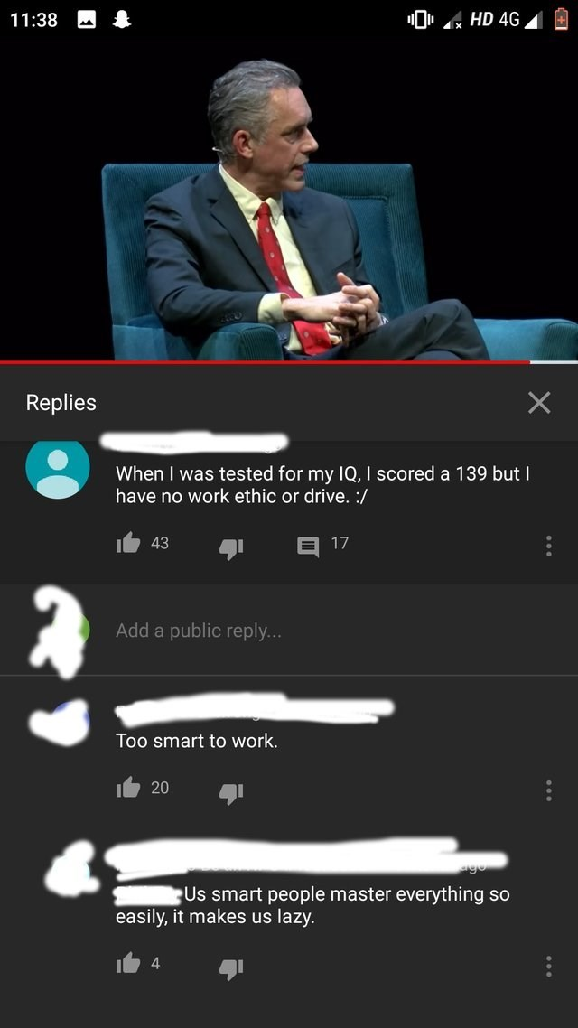 Text - 0 HD 4G 11:38 X Replies When I was tested for my IQ, I scored a 139 but I have no work ethic or drive.:/ 17 43 Add a public reply... Too smart to work. 20 Us smart people master everything so easily, it makes us lazy. 4