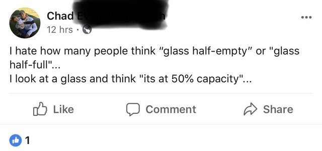 """Text - Chad 12 hrs I hate how many people think """"glass half-empty"""" or """"glass half-full""""... I look at a glass and think """"its at 50% capacity""""... Like Share Comment 1"""