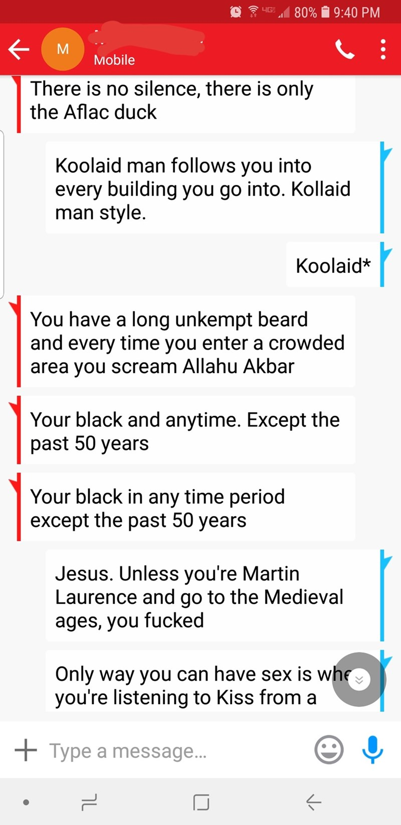 ruin a life - Text - 4G 80% 9:40 PM M Mobile There is no silence, there is only the Aflac duck Koolaid man follows you into every building you go into. Kollaid man style. Koolaid* You have a long unkempt beard and every time you enter a crowded area you scream Allahu Akbar Your black and anytime. Except the past 50 years Your black in any time period except the past 50 years Jesus. Unless you're Martin Laurence and go to the Medieval ages, you fucked Only way you can have sex is whe you're liste